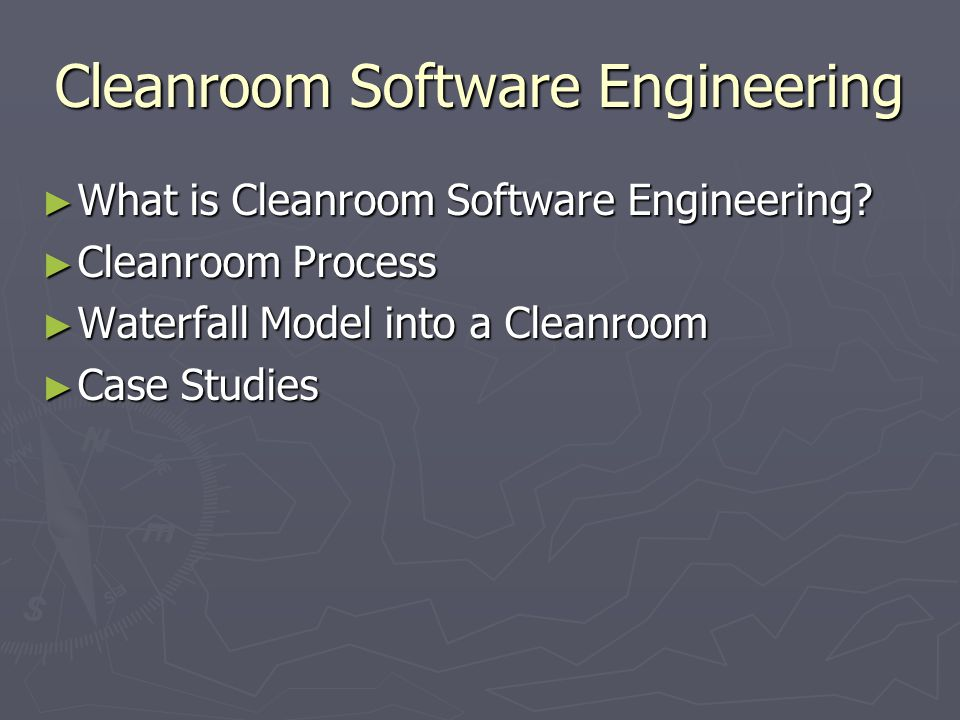 Cleanroom Software Engineering ► What is Cleanroom Software Engineering? ► Cleanroom Process ► Waterfall Model into a Cleanroom ► Case Studies