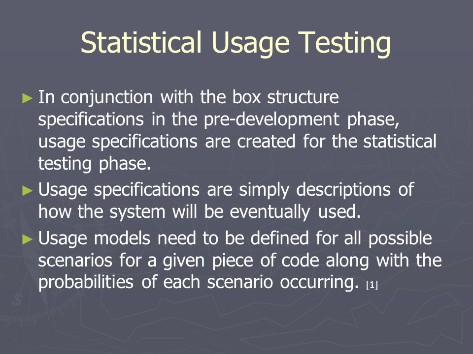 Statistical Usage Testing ► ► In conjunction with the box structure specifications in the pre-development phase, usage specifications are created for the statistical testing phase.