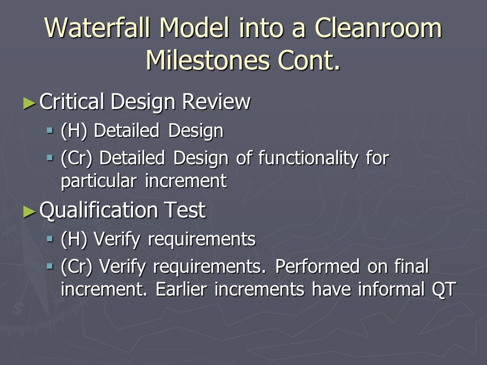 Waterfall Model into a Cleanroom Milestones Cont. ► Critical Design Review  (H) Detailed Design  (Cr) Detailed Design of functionality for particula