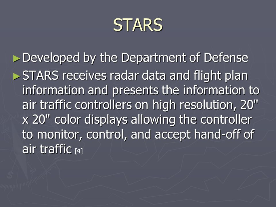 STARS ► Developed by the Department of Defense ► STARS receives radar data and flight plan information and presents the information to air traffic controllers on high resolution, 20 x 20 color displays allowing the controller to monitor, control, and accept hand-off of air traffic ► STARS receives radar data and flight plan information and presents the information to air traffic controllers on high resolution, 20 x 20 color displays allowing the controller to monitor, control, and accept hand-off of air traffic [4]