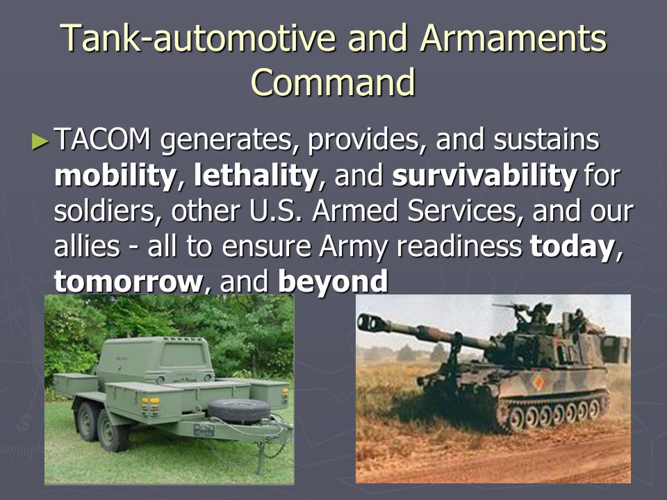 Tank-automotive and Armaments Command ► TACOM generates, provides, and sustains mobility, lethality, and survivability for soldiers, other U.S.