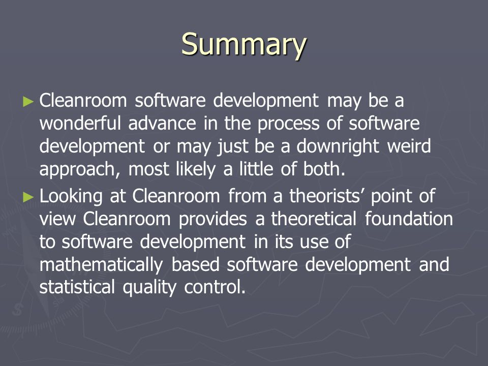 Summary ► ► Cleanroom software development may be a wonderful advance in the process of software development or may just be a downright weird approach, most likely a little of both.