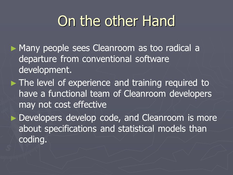 On the other Hand ► ► Many people sees Cleanroom as too radical a departure from conventional software development. ► ► The level of experience and tr