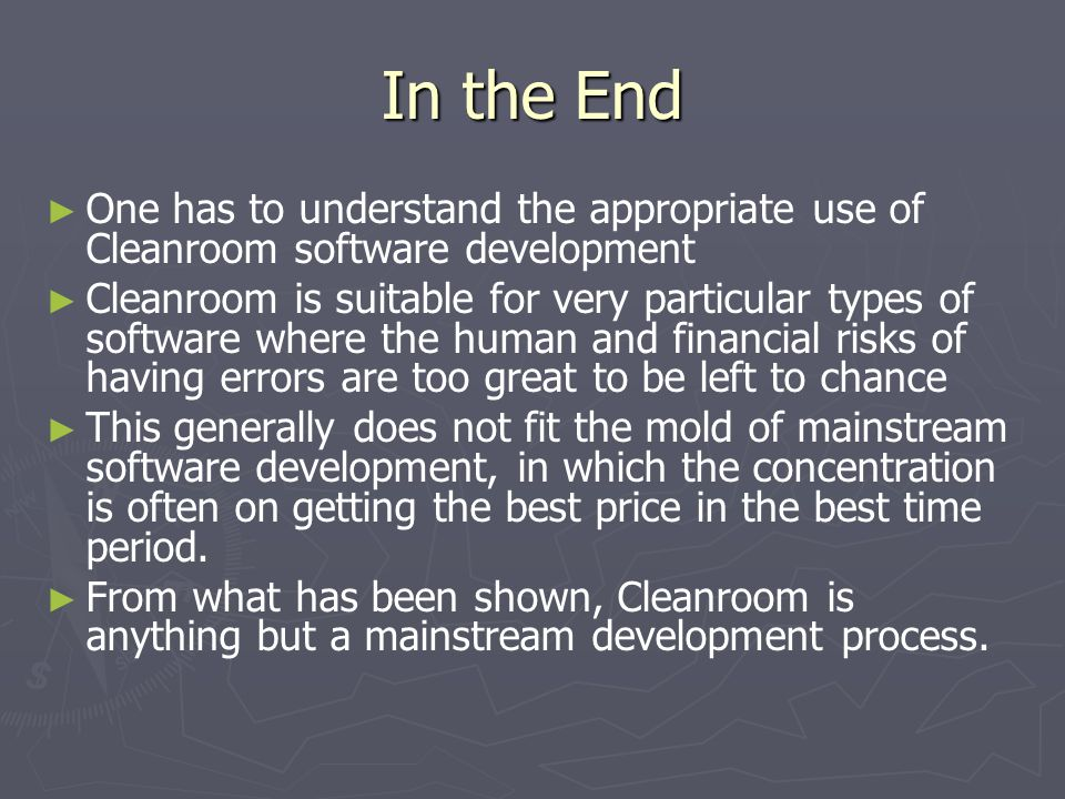 In the End ► ► One has to understand the appropriate use of Cleanroom software development ► ► Cleanroom is suitable for very particular types of soft