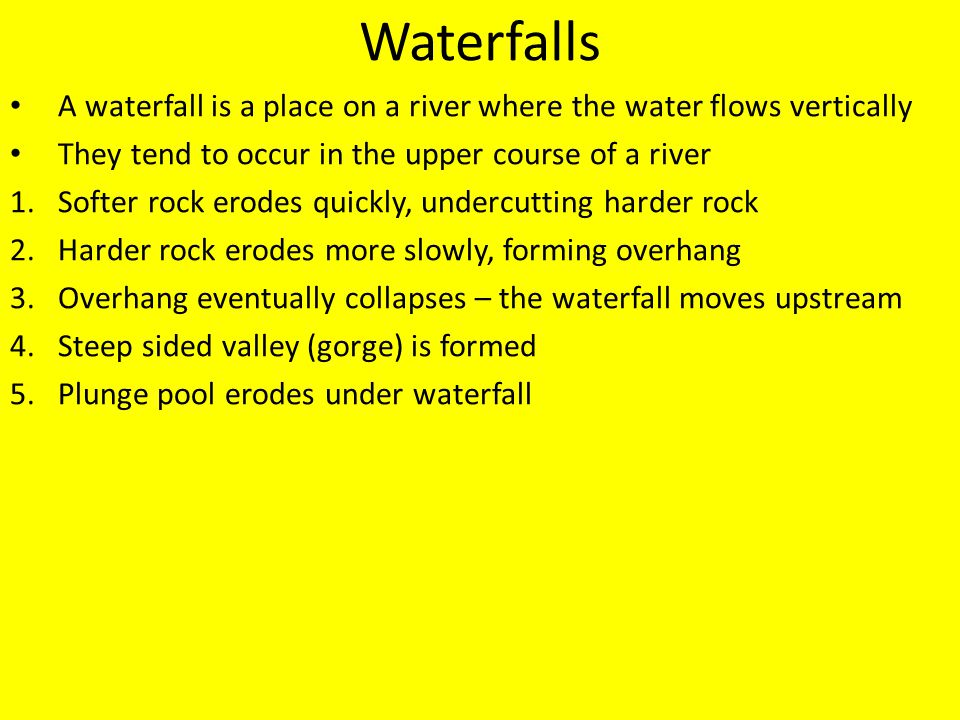Waterfalls A waterfall is a place on a river where the water flows vertically They tend to occur in the upper course of a river 1.Softer rock erodes q