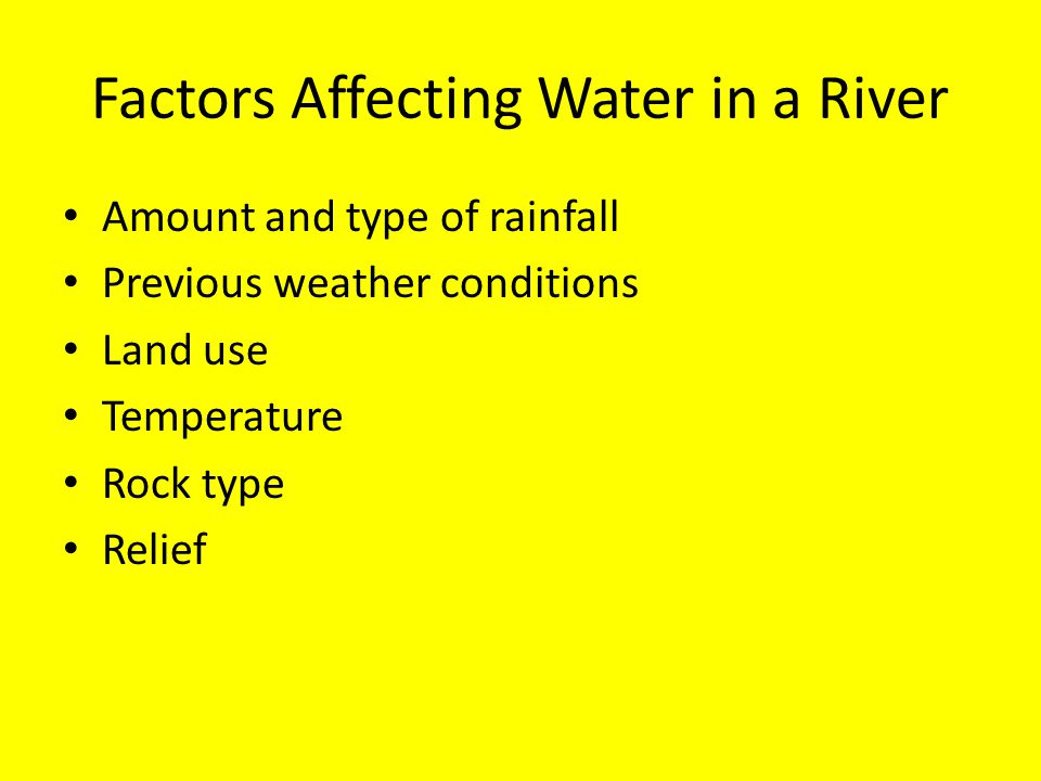 Factors Affecting Water in a River Amount and type of rainfall Previous weather conditions Land use Temperature Rock type Relief