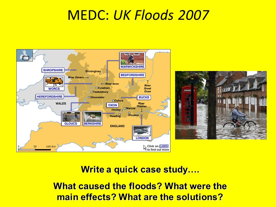 MEDC: UK Floods 2007 Write a quick case study…. What caused the floods? What were the main effects? What are the solutions?