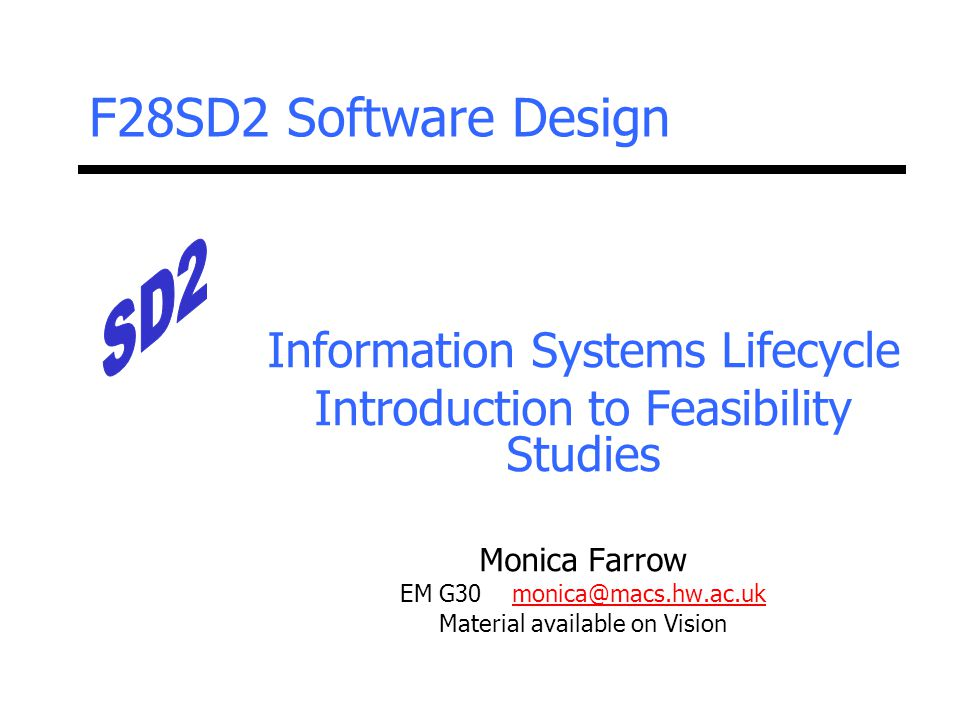 F28SD2 Software Design Information Systems Lifecycle Introduction to Feasibility Studies Monica Farrow EM G30 monica@macs.hw.ac.ukmonica@macs.hw.ac.uk