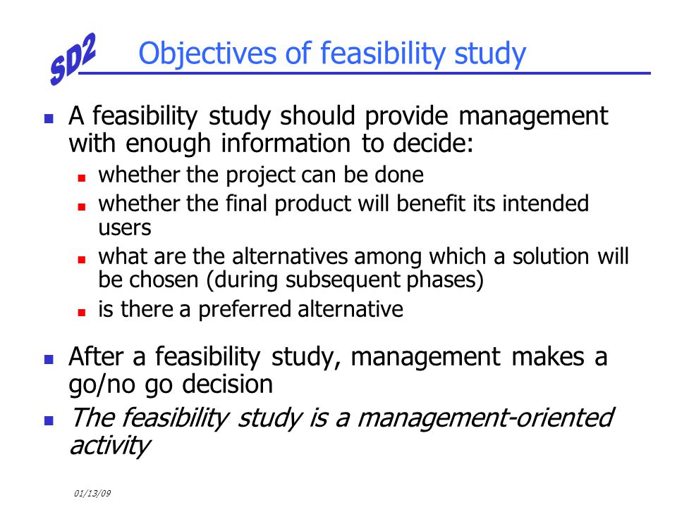 01/13/09 Objectives of feasibility study A feasibility study should provide management with enough information to decide: whether the project can be d