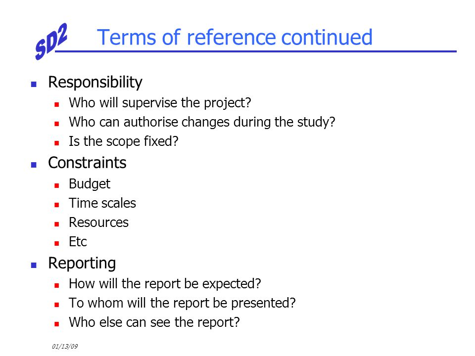 01/13/09 Terms of reference continued Responsibility Who will supervise the project? Who can authorise changes during the study? Is the scope fixed? C