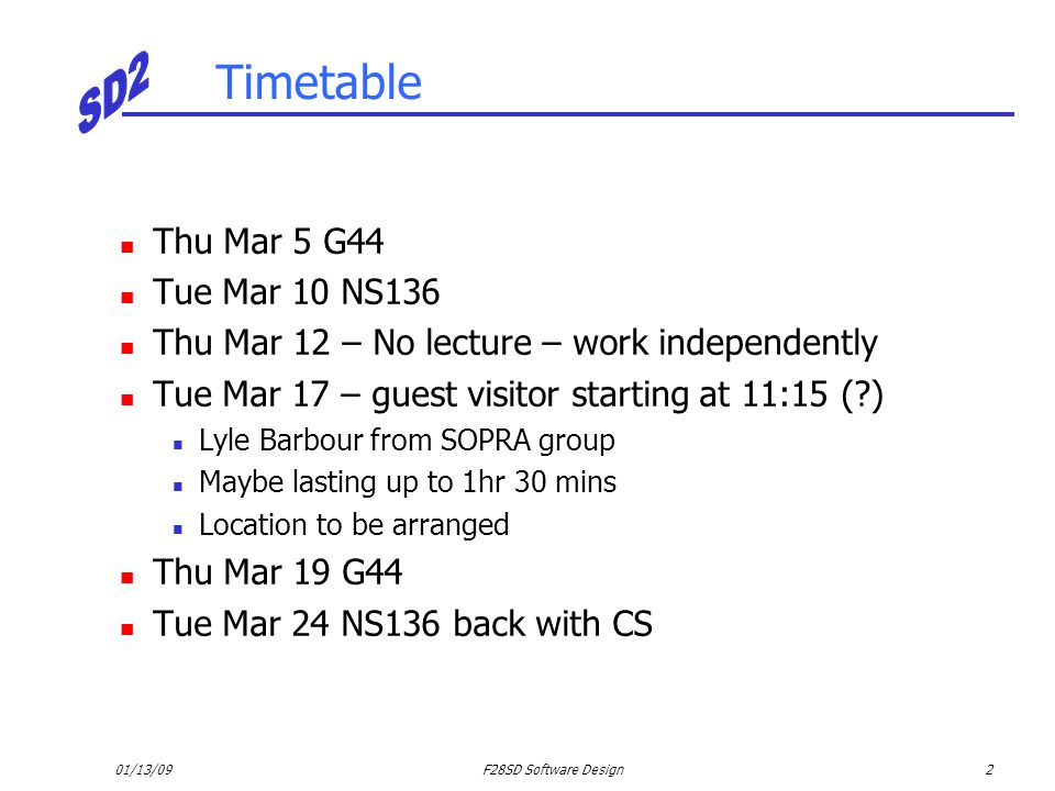 01/13/09F28SD Software Design2 Timetable Thu Mar 5 G44 Tue Mar 10 NS136 Thu Mar 12 – No lecture – work independently Tue Mar 17 – guest visitor starti