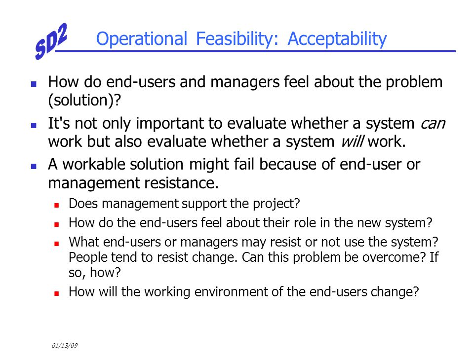 01/13/09 Operational Feasibility: Acceptability How do end-users and managers feel about the problem (solution)? It's not only important to evaluate w