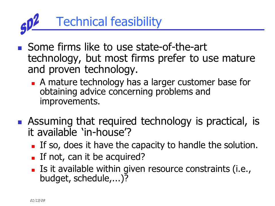 01/13/09 Technical feasibility Some firms like to use state-of-the-art technology, but most firms prefer to use mature and proven technology. A mature