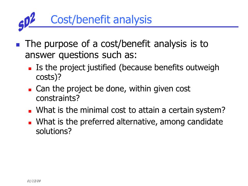 01/13/09 Cost/benefit analysis The purpose of a cost/benefit analysis is to answer questions such as: Is the project justified (because benefits outwe