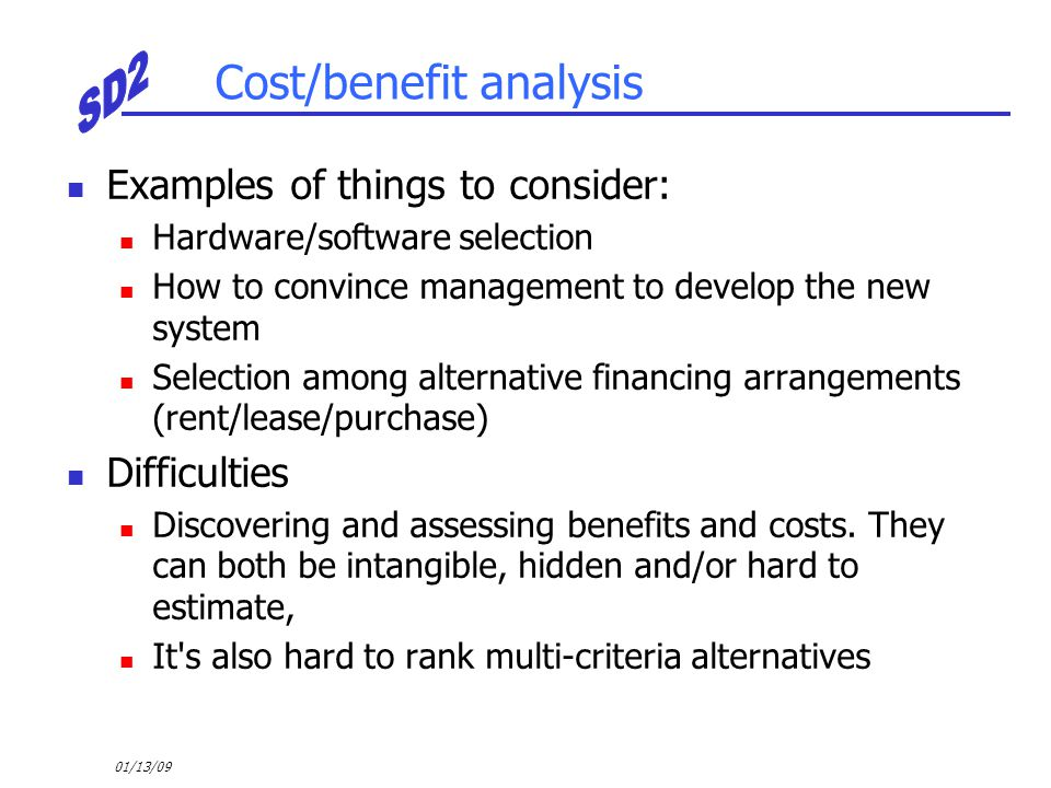 01/13/09 Cost/benefit analysis Examples of things to consider: Hardware/software selection How to convince management to develop the new system Select