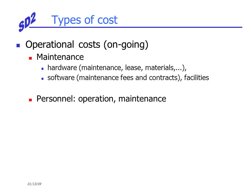 01/13/09 Types of cost Operational costs (on-going) Maintenance hardware (maintenance, lease, materials,...), software (maintenance fees and contracts