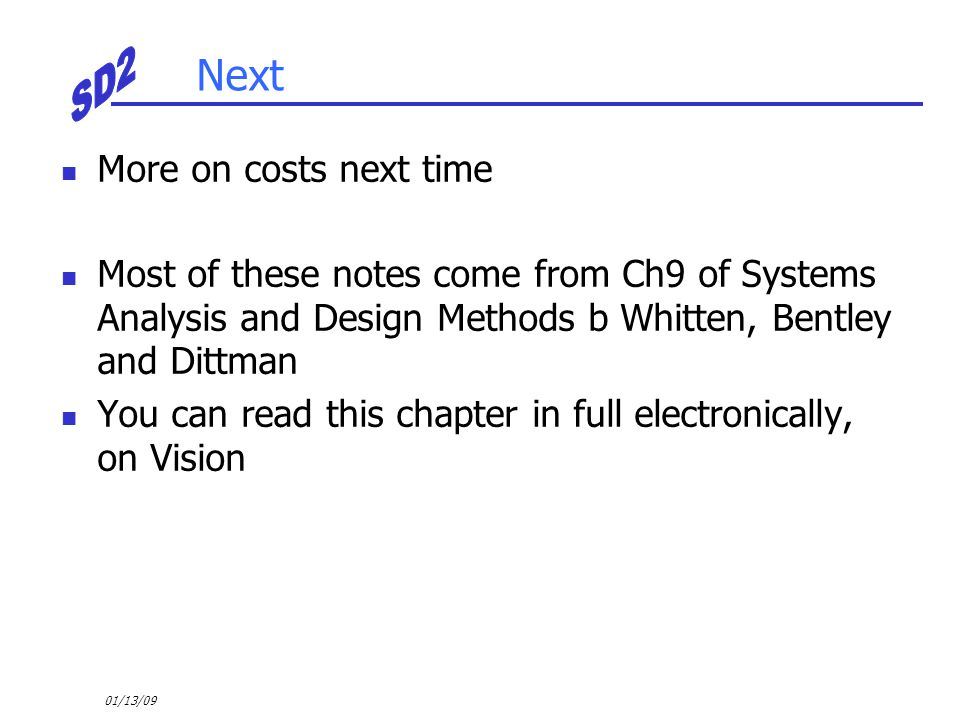 01/13/09 Next More on costs next time Most of these notes come from Ch9 of Systems Analysis and Design Methods b Whitten, Bentley and Dittman You can