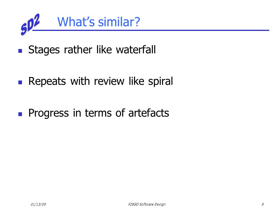 01/13/09F28SD Software Design9 What's similar? Stages rather like waterfall Repeats with review like spiral Progress in terms of artefacts