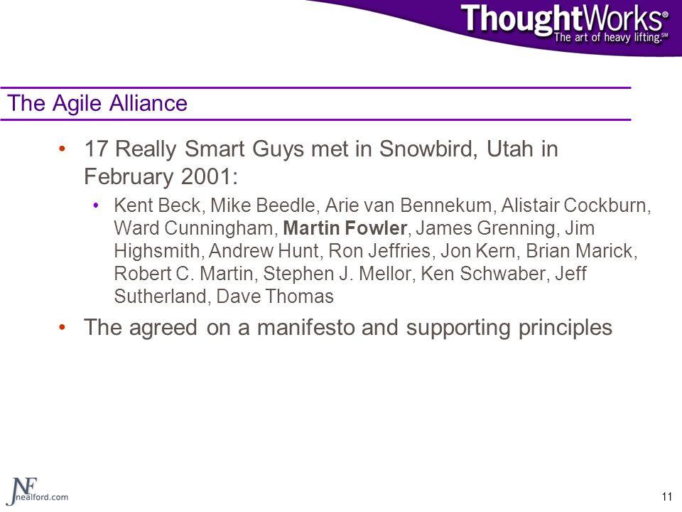 11 The Agile Alliance 17 Really Smart Guys met in Snowbird, Utah in February 2001: Kent Beck, Mike Beedle, Arie van Bennekum, Alistair Cockburn, Ward