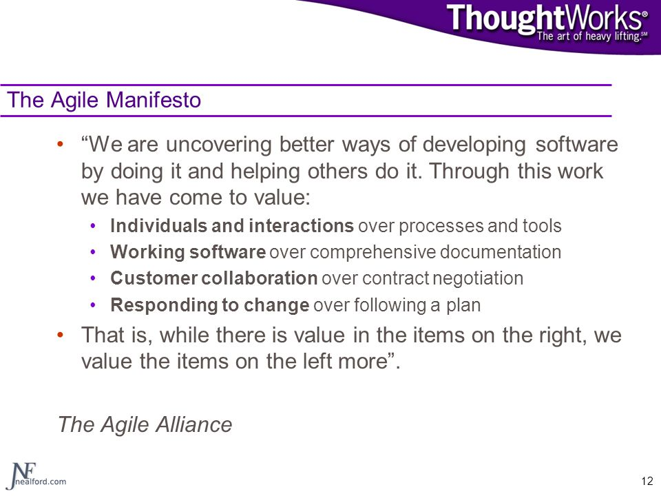 """12 The Agile Manifesto """"We are uncovering better ways of developing software by doing it and helping others do it. Through this work we have come to v"""