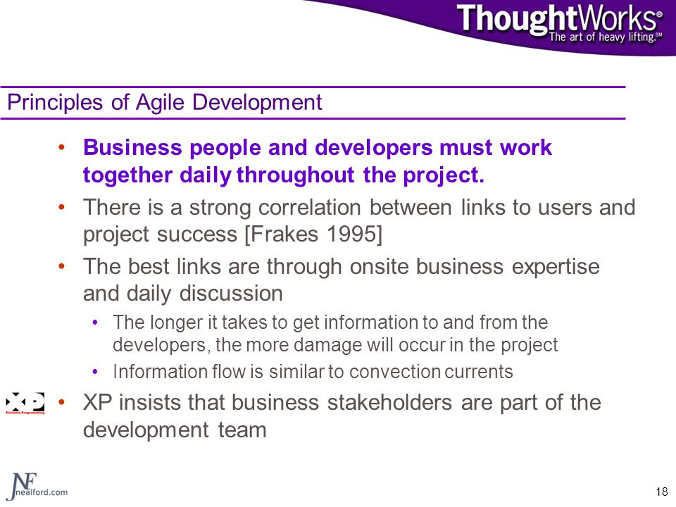 18 Principles of Agile Development Business people and developers must work together daily throughout the project. There is a strong correlation betwe