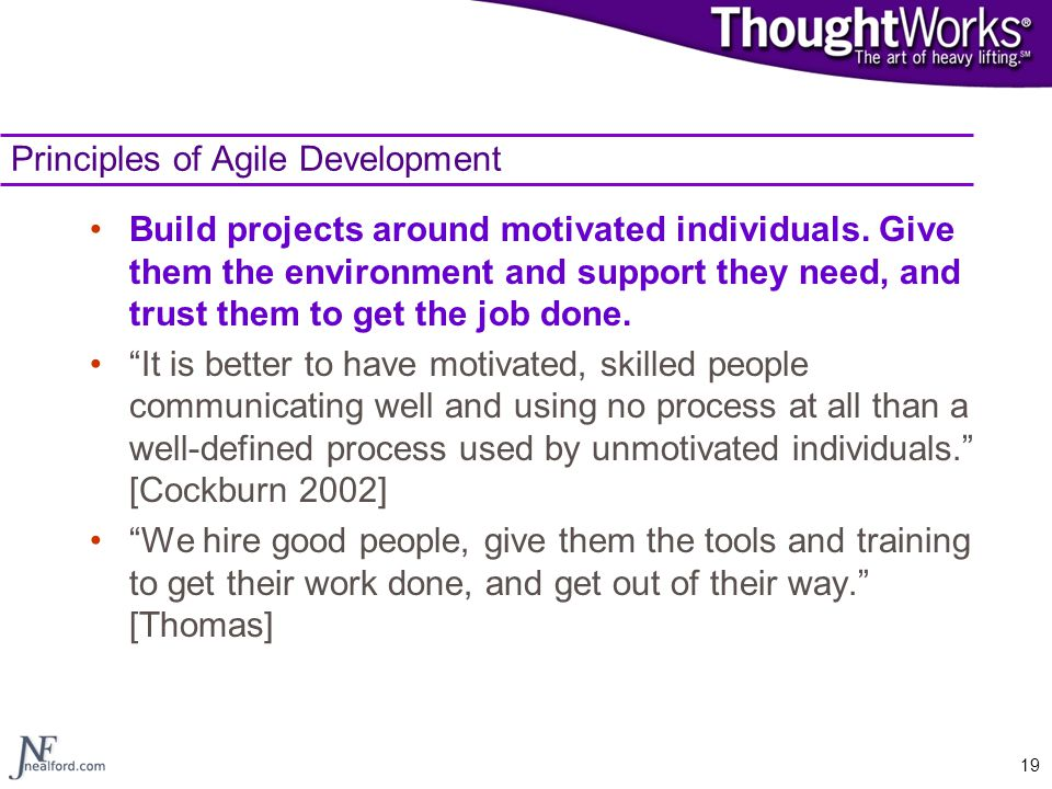 19 Principles of Agile Development Build projects around motivated individuals. Give them the environment and support they need, and trust them to get