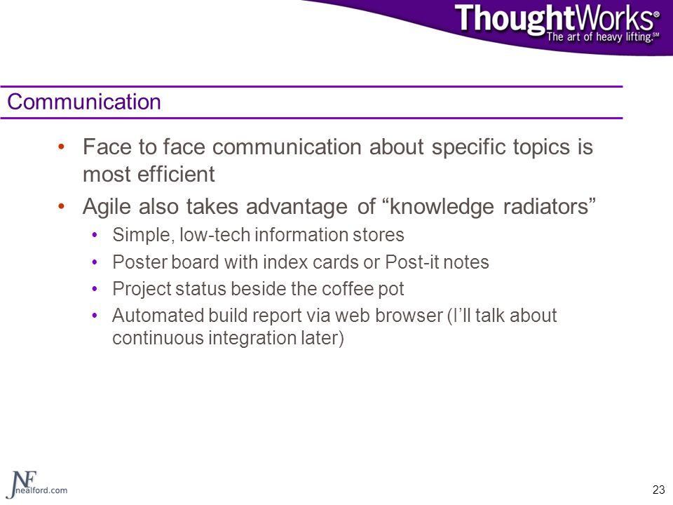 """23 Communication Face to face communication about specific topics is most efficient Agile also takes advantage of """"knowledge radiators"""" Simple, low-te"""
