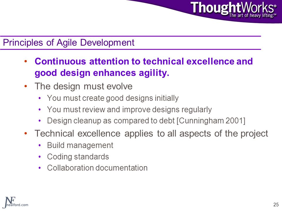 25 Principles of Agile Development Continuous attention to technical excellence and good design enhances agility. The design must evolve You must crea