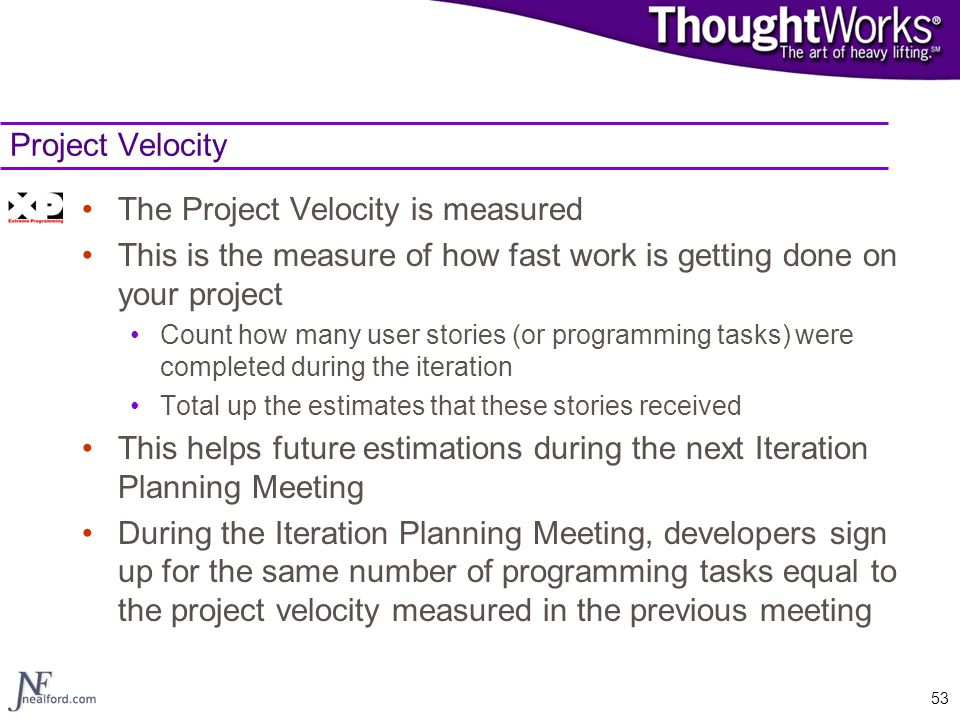 53 Project Velocity The Project Velocity is measured This is the measure of how fast work is getting done on your project Count how many user stories