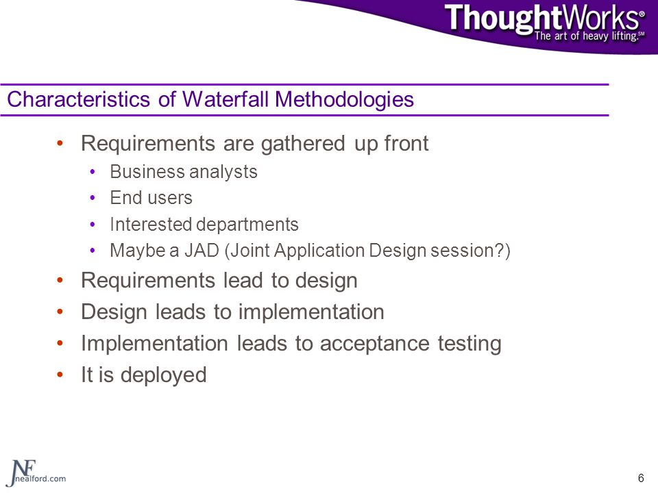 6 Characteristics of Waterfall Methodologies Requirements are gathered up front Business analysts End users Interested departments Maybe a JAD (Joint