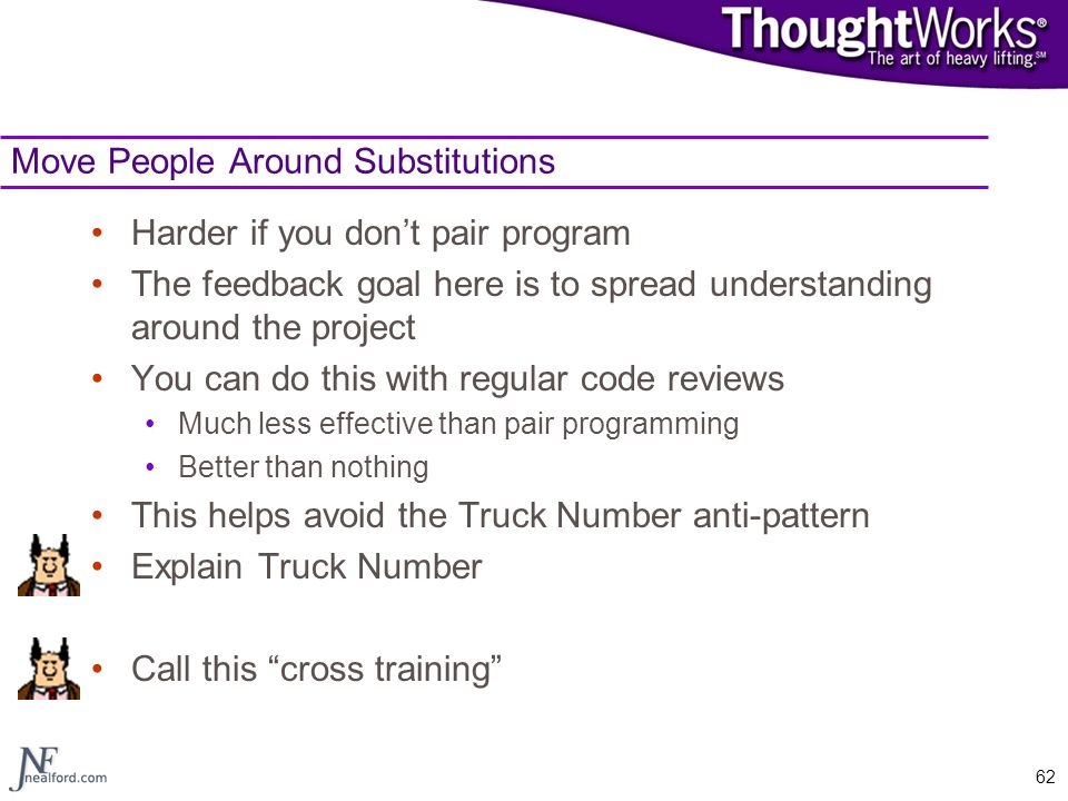 62 Move People Around Substitutions Harder if you don't pair program The feedback goal here is to spread understanding around the project You can do t