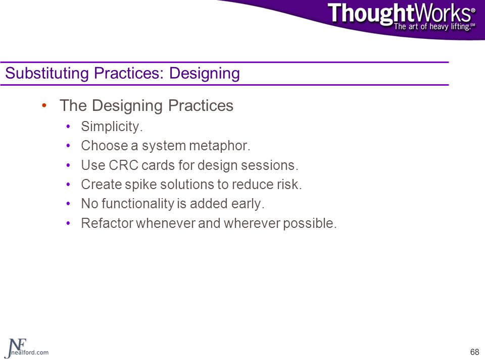 68 Substituting Practices: Designing The Designing Practices Simplicity. Choose a system metaphor. Use CRC cards for design sessions. Create spike sol