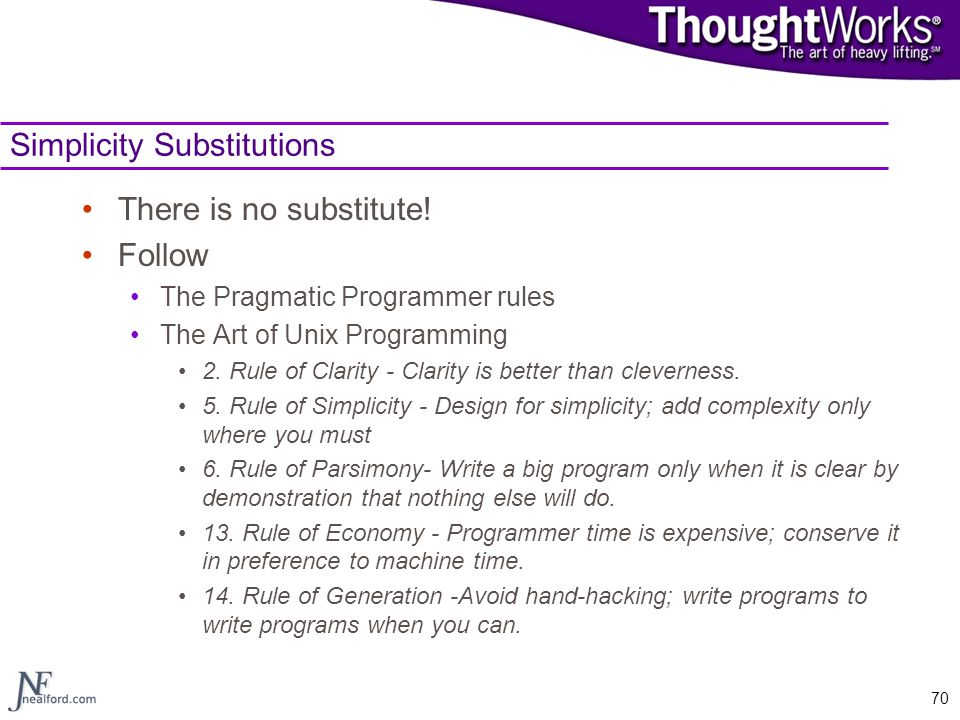 70 Simplicity Substitutions There is no substitute! Follow The Pragmatic Programmer rules The Art of Unix Programming 2. Rule of Clarity - Clarity is