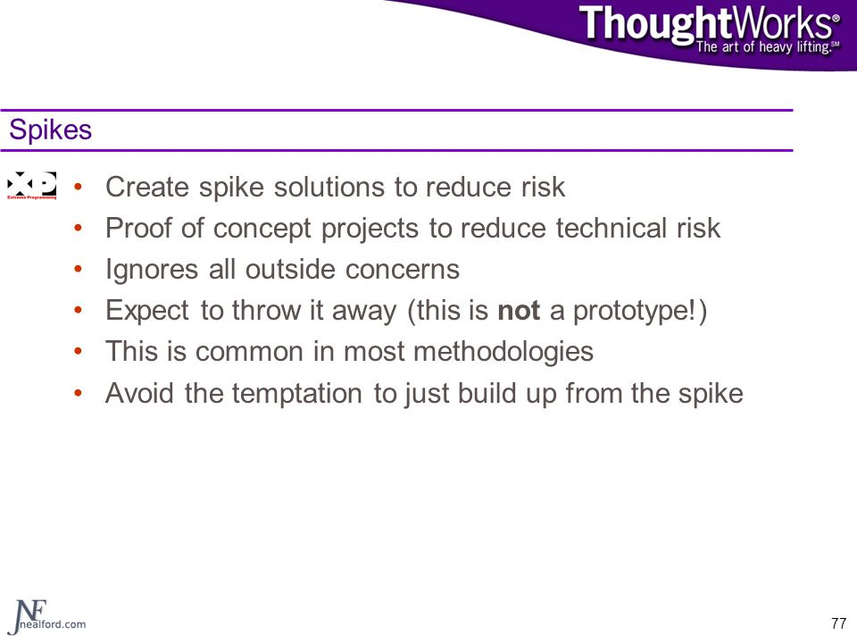 77 Spikes Create spike solutions to reduce risk Proof of concept projects to reduce technical risk Ignores all outside concerns Expect to throw it awa