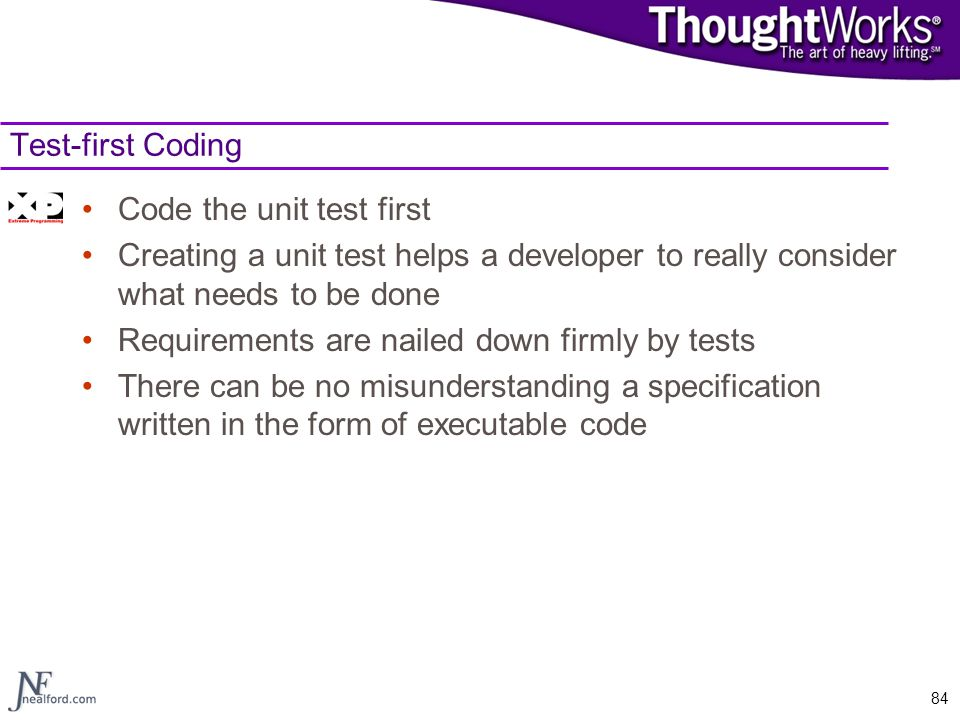 84 Test-first Coding Code the unit test first Creating a unit test helps a developer to really consider what needs to be done Requirements are nailed