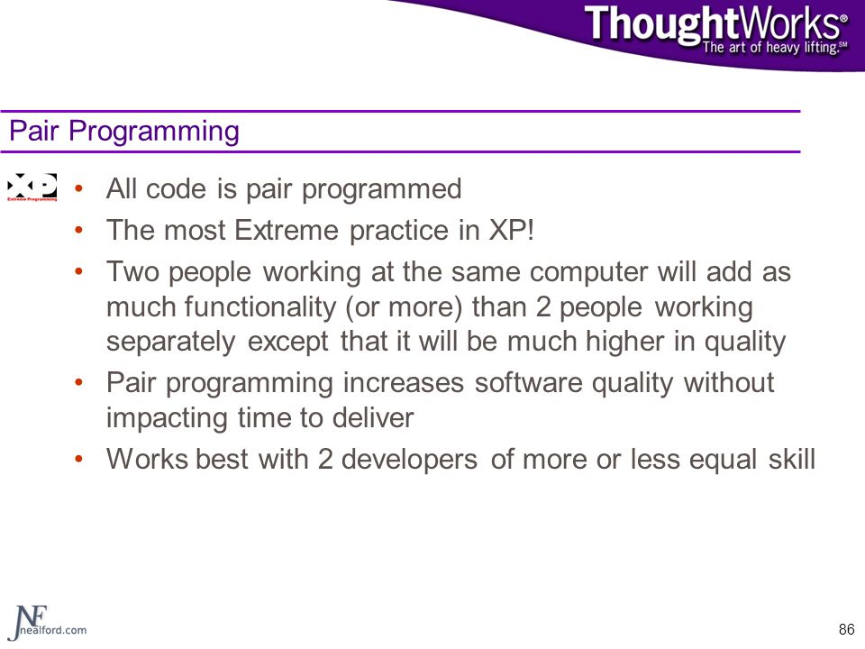 86 Pair Programming All code is pair programmed The most Extreme practice in XP! Two people working at the same computer will add as much functionalit