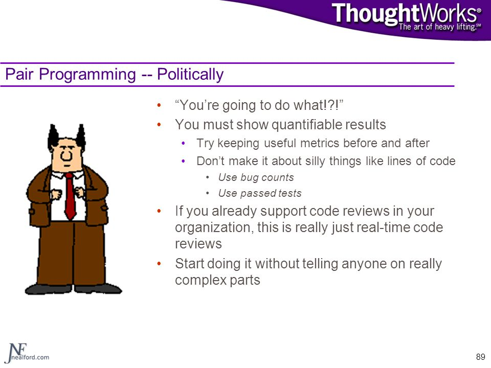 """89 Pair Programming -- Politically """"You're going to do what!?!"""" You must show quantifiable results Try keeping useful metrics before and after Don't m"""