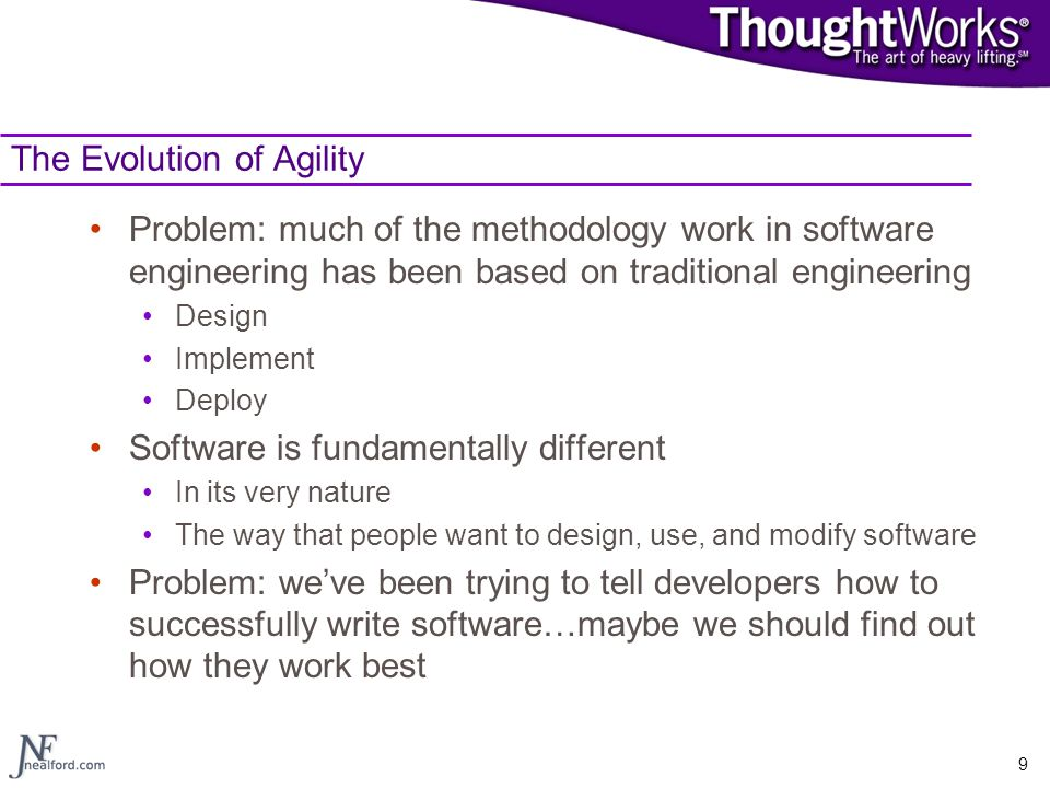 9 The Evolution of Agility Problem: much of the methodology work in software engineering has been based on traditional engineering Design Implement De