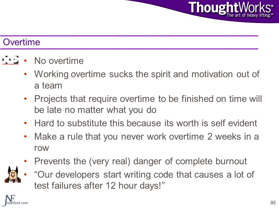 95 Overtime No overtime Working overtime sucks the spirit and motivation out of a team Projects that require overtime to be finished on time will be l