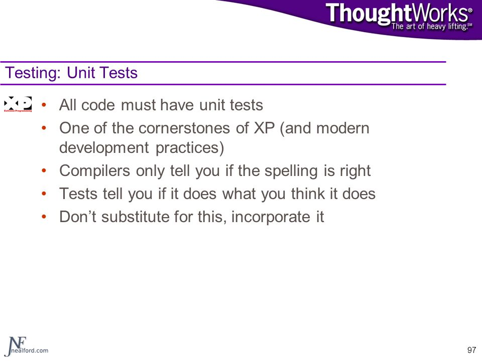 97 Testing: Unit Tests All code must have unit tests One of the cornerstones of XP (and modern development practices) Compilers only tell you if the s