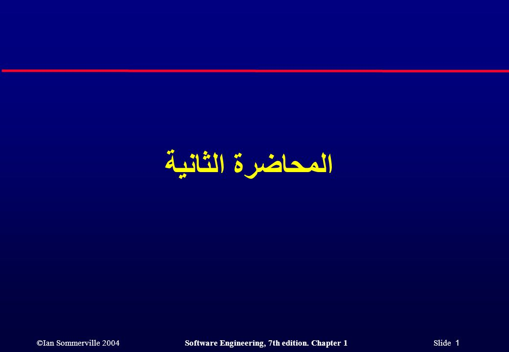 ©Ian Sommerville 2004Software Engineering, 7th edition. Chapter 1 Slide 1 المحاضرة الثانية