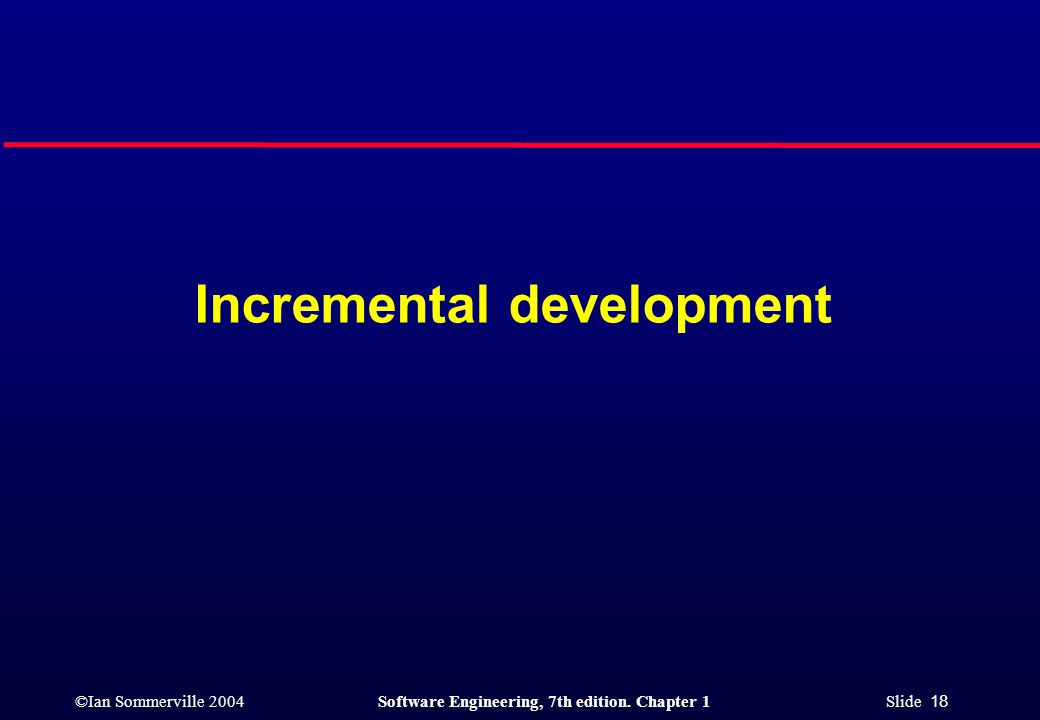 ©Ian Sommerville 2004Software Engineering, 7th edition. Chapter 1 Slide 18 Incremental development