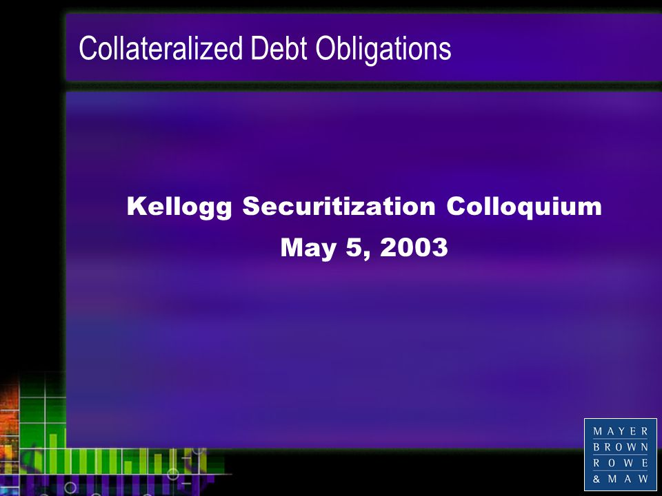Collateralized Debt Obligations Kellogg Securitization Colloquium May 5, 2003