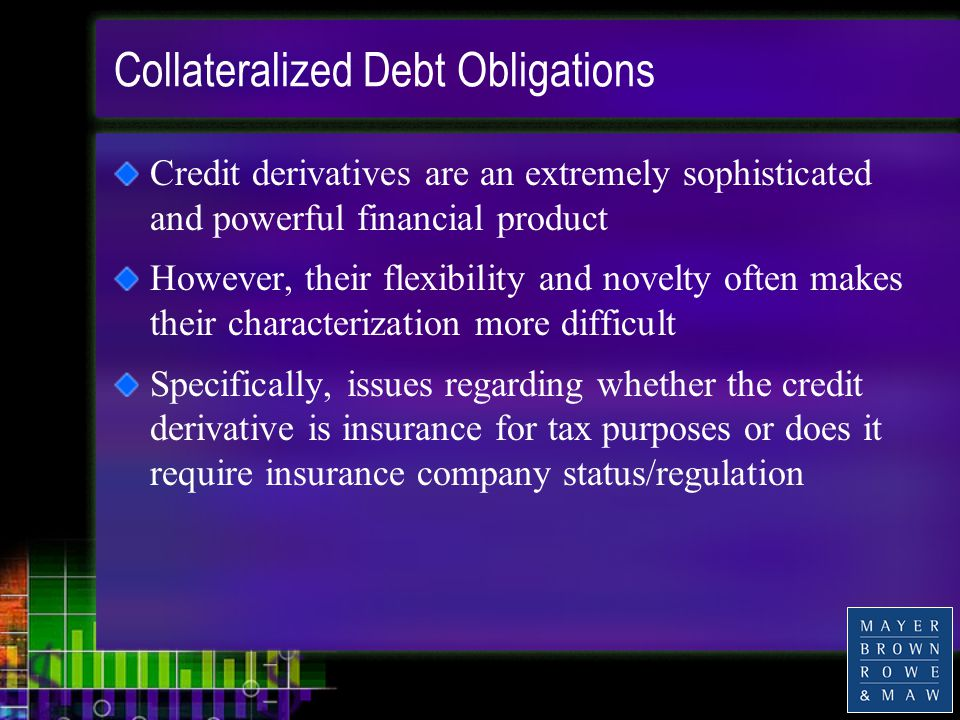 Collateralized Debt Obligations Credit derivatives are an extremely sophisticated and powerful financial product However, their flexibility and novelty often makes their characterization more difficult Specifically, issues regarding whether the credit derivative is insurance for tax purposes or does it require insurance company status/regulation