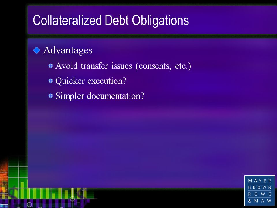 Collateralized Debt Obligations Advantages Avoid transfer issues (consents, etc.) Quicker execution.