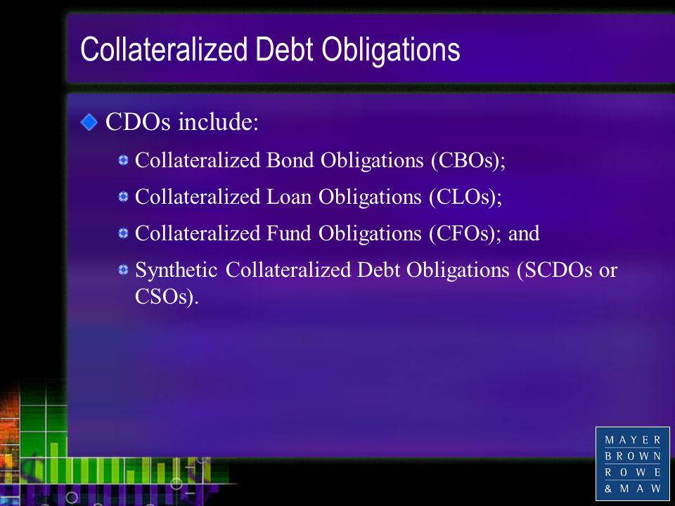Collateralized Debt Obligations CDOs include: Collateralized Bond Obligations (CBOs); Collateralized Loan Obligations (CLOs); Collateralized Fund Obligations (CFOs); and Synthetic Collateralized Debt Obligations (SCDOs or CSOs).