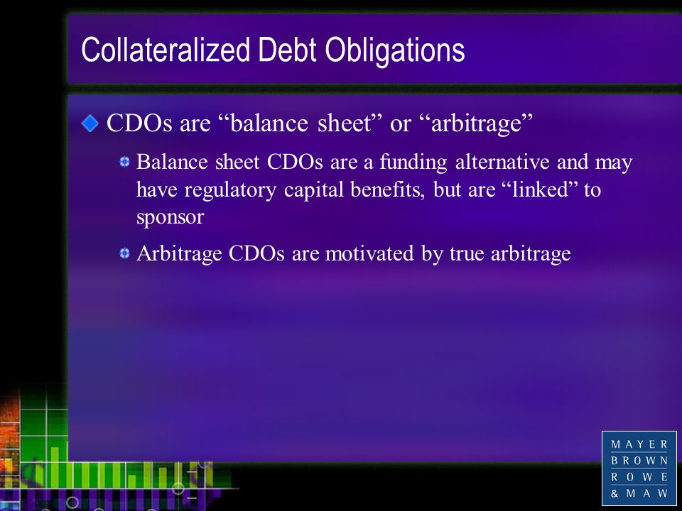 Collateralized Debt Obligations CDOs are balance sheet or arbitrage Balance sheet CDOs are a funding alternative and may have regulatory capital benefits, but are linked to sponsor Arbitrage CDOs are motivated by true arbitrage