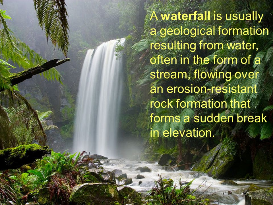 A waterfall is usually a geological formation resulting from water, often in the form of a stream, flowing over an erosion-resistant rock formation th