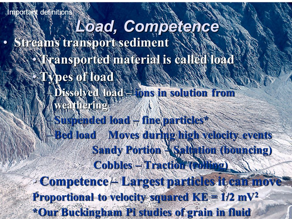 Load, Competence Streams transport sedimentStreams transport sediment Transported material is called loadTransported material is called load Types of loadTypes of load –Dissolved load – ions in solution from weathering –Suspended load – fine particles* –Bed load Moves during high velocity events Sandy Portion – Saltation (bouncing) Sandy Portion – Saltation (bouncing) Cobbles – Traction (rolling) Cobbles – Traction (rolling) Competence – Largest particles it can moveCompetence – Largest particles it can move Proportional to velocity squared KE = 1/2 mV 2 *Our Buckingham Pi studies of grain in fluid Important definitions