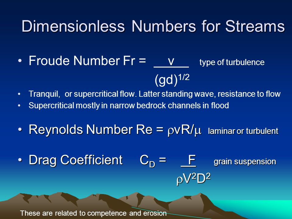 Dimensionless Numbers for Streams Froude Number Fr = v type of turbulence (gd) 1/2 Tranquil, or supercritical flow.